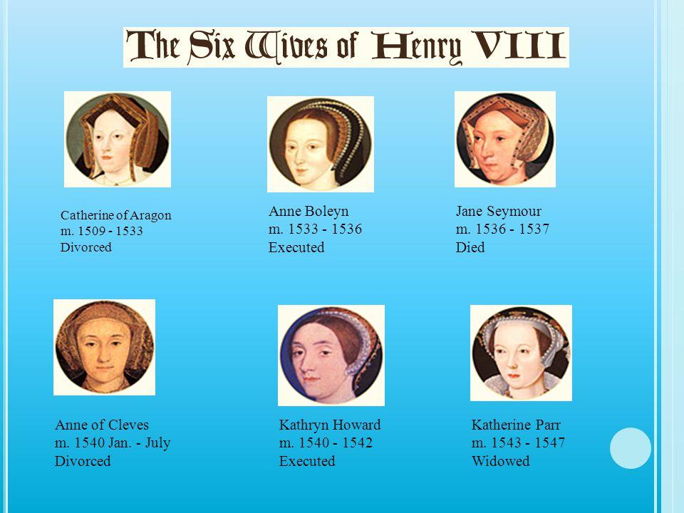 Anne Boleyn m. 1533 - 1536 Executed Jane Seymour m. 1536 - 1537 Died