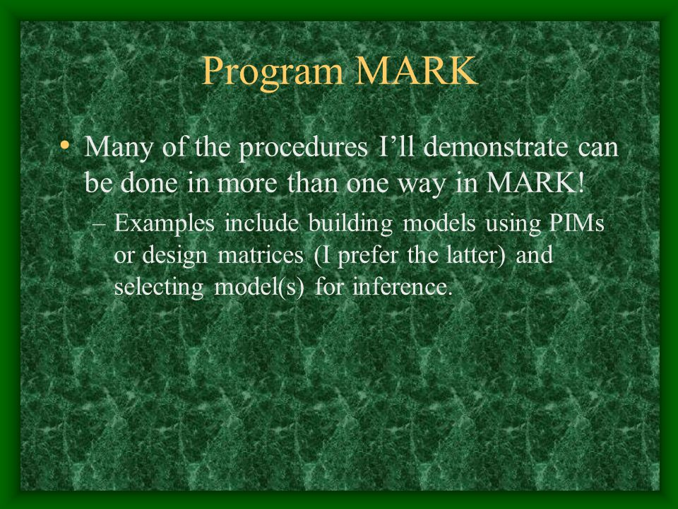 Program MARK Many of the procedures I'll demonstrate can be done in more than one way in MARK!