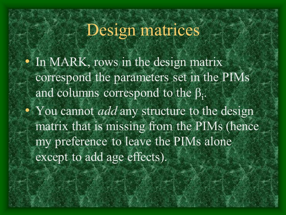 Design matrices In MARK, rows in the design matrix correspond the parameters set in the PIMs and columns correspond to the βi.