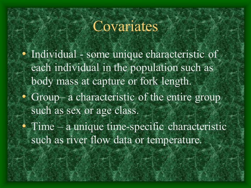 Covariates Individual - some unique characteristic of each individual in the population such as body mass at capture or fork length.
