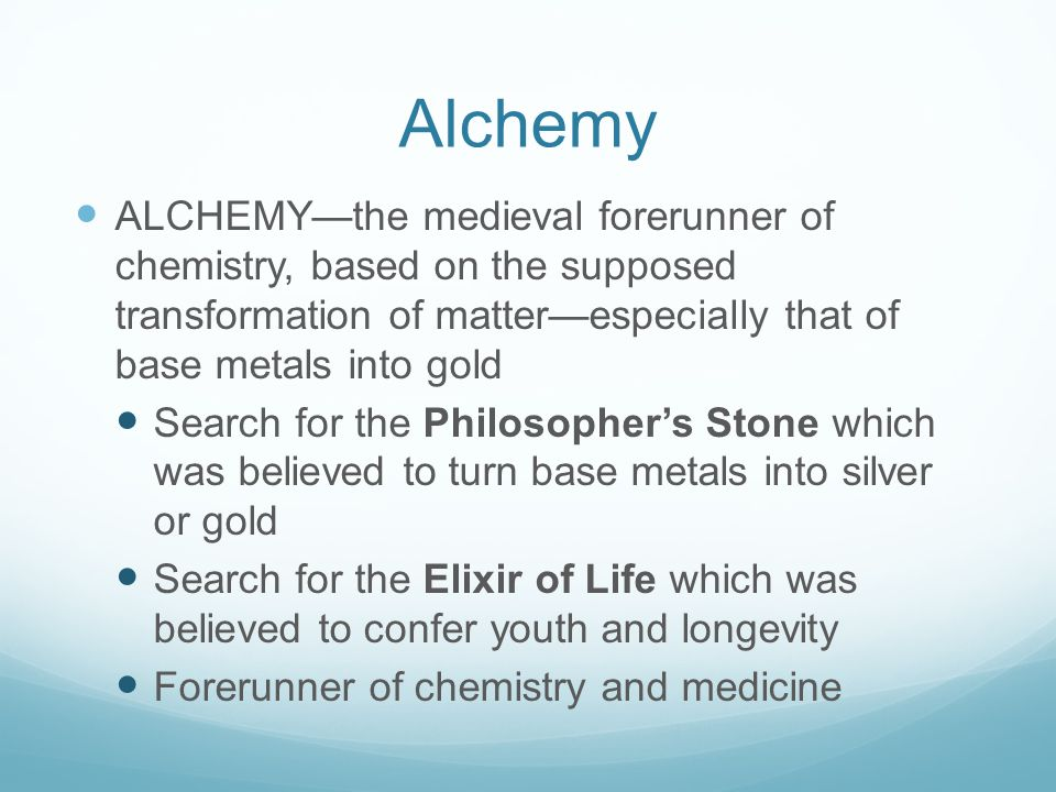Alchemy ALCHEMY—the medieval forerunner of chemistry, based on the supposed transformation of matter—especially that of base metals into gold.