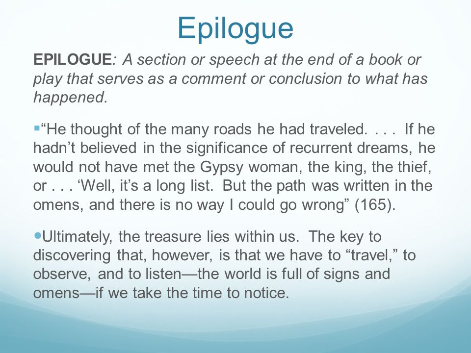Epilogue EPILOGUE: A section or speech at the end of a book or play that serves as a comment or conclusion to what has happened.