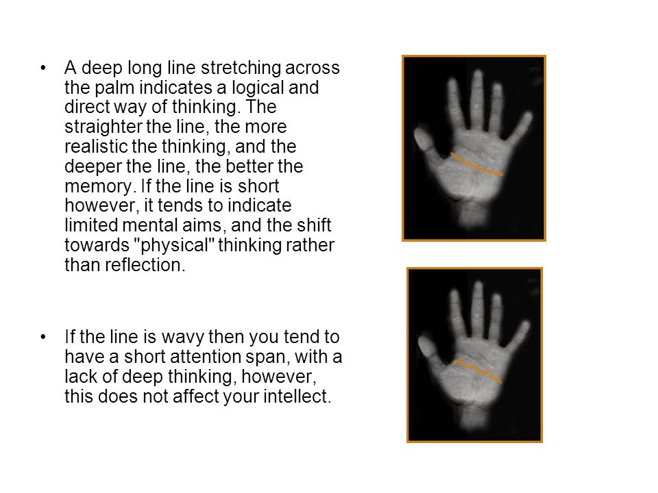 A deep long line stretching across the palm indicates a logical and direct way of thinking. The straighter the line, the more realistic the thinking, and the deeper the line, the better the memory. If the line is short however, it tends to indicate limited mental aims, and the shift towards physical thinking rather than reflection.