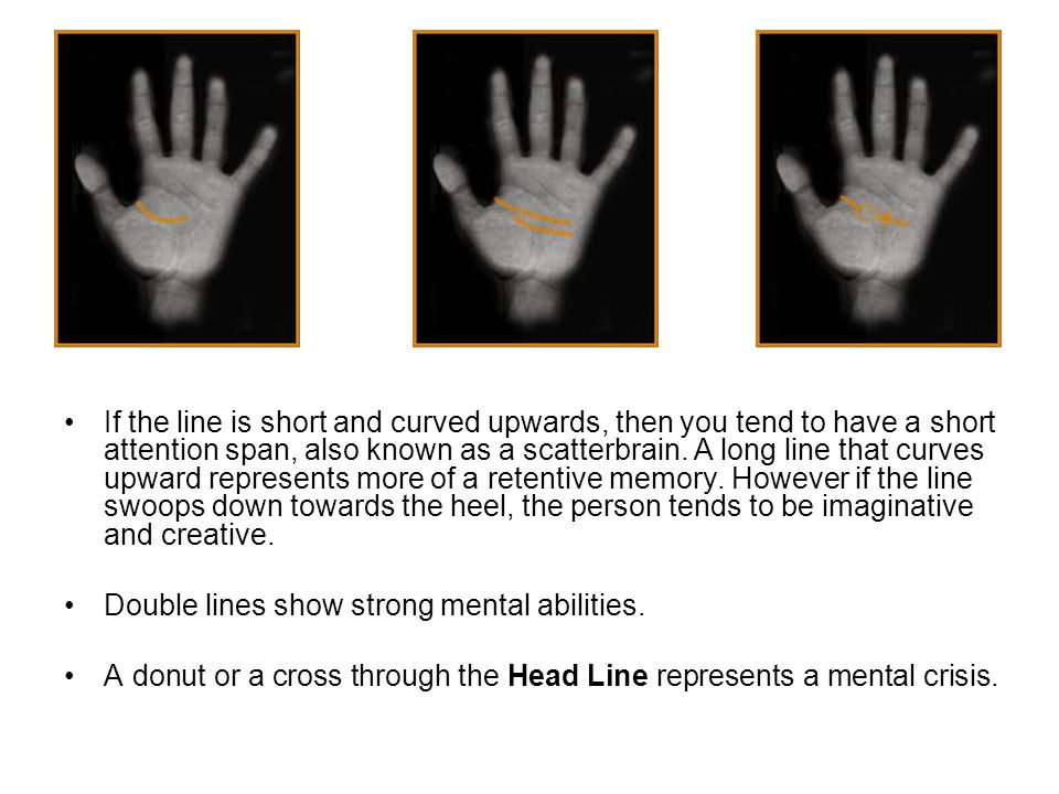 If the line is short and curved upwards, then you tend to have a short attention span, also known as a scatterbrain. A long line that curves upward represents more of a retentive memory. However if the line swoops down towards the heel, the person tends to be imaginative and creative.