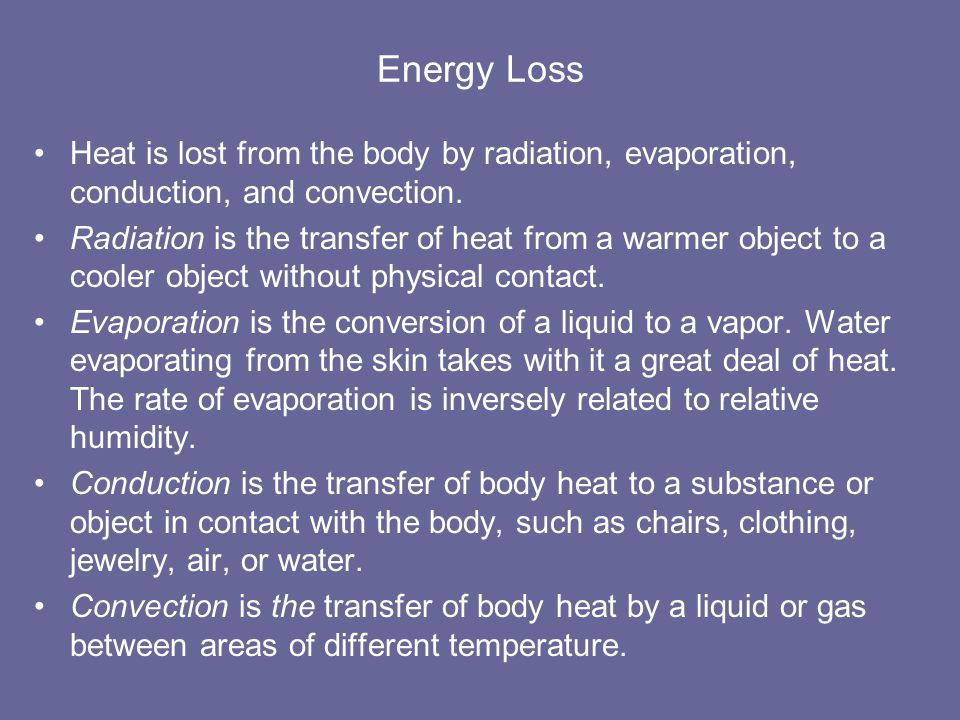 Energy Loss Heat is lost from the body by radiation, evaporation, conduction, and convection.