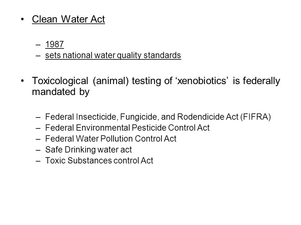 Clean Water Act 1987. sets national water quality standards. Toxicological (animal) testing of 'xenobiotics' is federally mandated by.