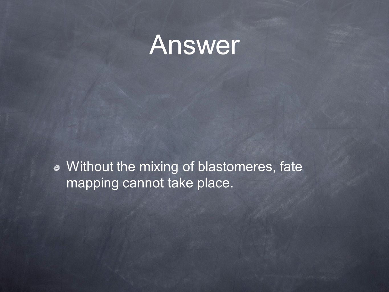 Answer Without the mixing of blastomeres, fate mapping cannot take place.
