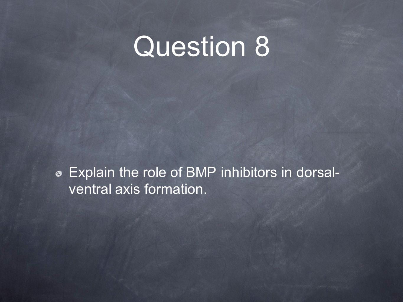 Question 8 Explain the role of BMP inhibitors in dorsal- ventral axis formation.