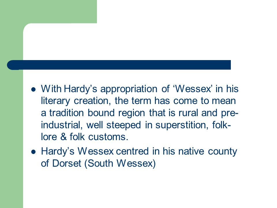 With Hardy's appropriation of 'Wessex' in his literary creation, the term has come to mean a tradition bound region that is rural and pre-industrial, well steeped in superstition, folk-lore & folk customs.