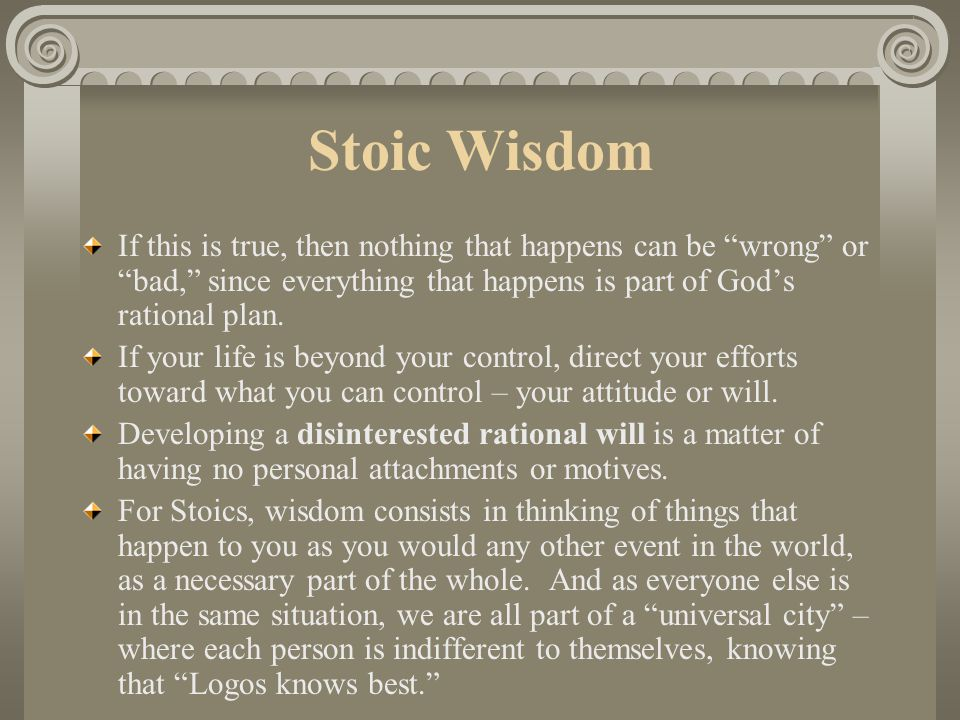 Stoic Wisdom If this is true, then nothing that happens can be wrong or bad, since everything that happens is part of God's rational plan.