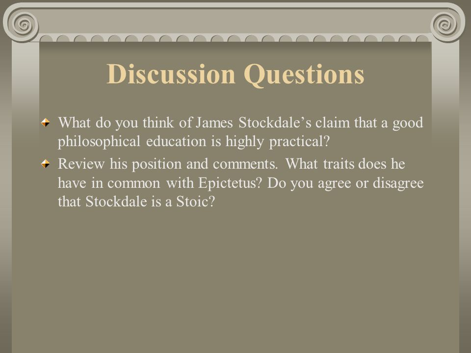 Discussion Questions What do you think of James Stockdale's claim that a good philosophical education is highly practical