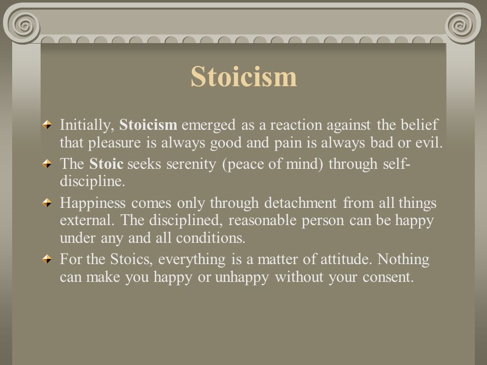 Stoicism Initially, Stoicism emerged as a reaction against the belief that pleasure is always good and pain is always bad or evil.