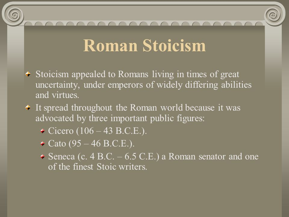 Roman Stoicism Stoicism appealed to Romans living in times of great uncertainty, under emperors of widely differing abilities and virtues.