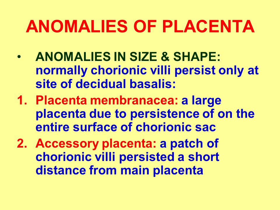 ANOMALIES OF PLACENTA ANOMALIES IN SIZE & SHAPE: normally chorionic villi persist only at site of decidual basalis: