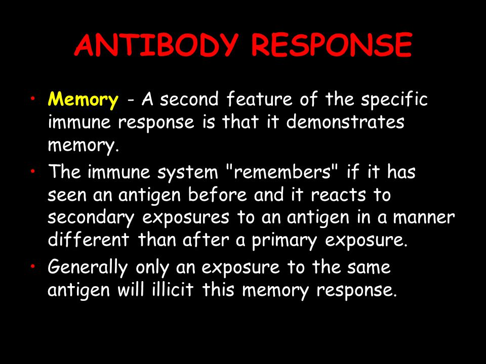 ANTIBODY RESPONSE Memory - A second feature of the specific immune response is that it demonstrates memory.