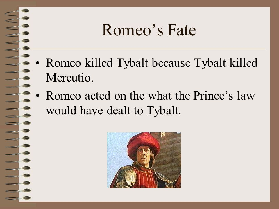 Romeo's Fate Romeo killed Tybalt because Tybalt killed Mercutio.