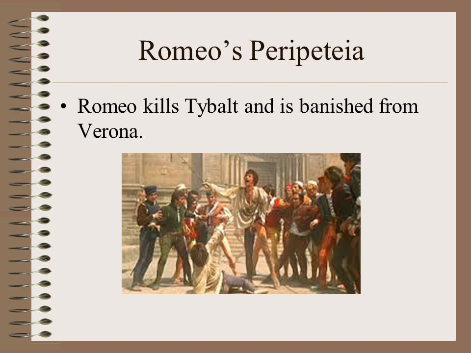 Romeo's Peripeteia Romeo kills Tybalt and is banished from Verona.