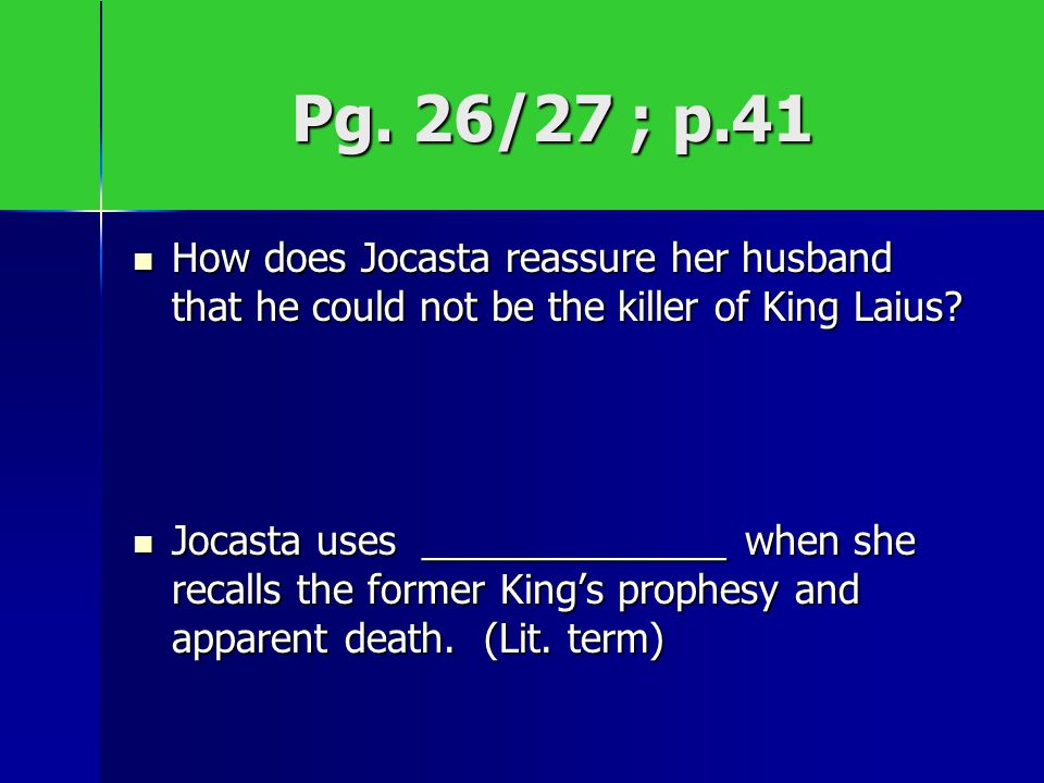 Pg. 26/27 ; p.41 How does Jocasta reassure her husband that he could not be the killer of King Laius