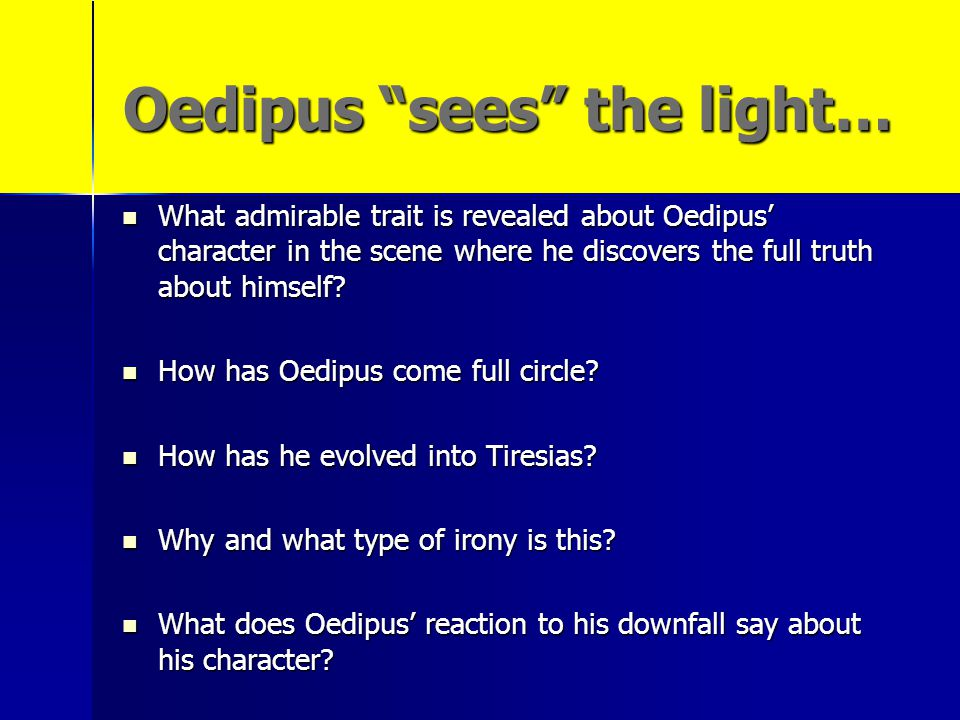 oedipus reaction Oedipus rex by sophocles, 429 bc study guide all quotations come from the prestwick house literary touchstone classics edition of oedipus rex ,  what is oedipus' reaction to tiresias' revelations what alternative ways does he explain why tiresias would make them 35.
