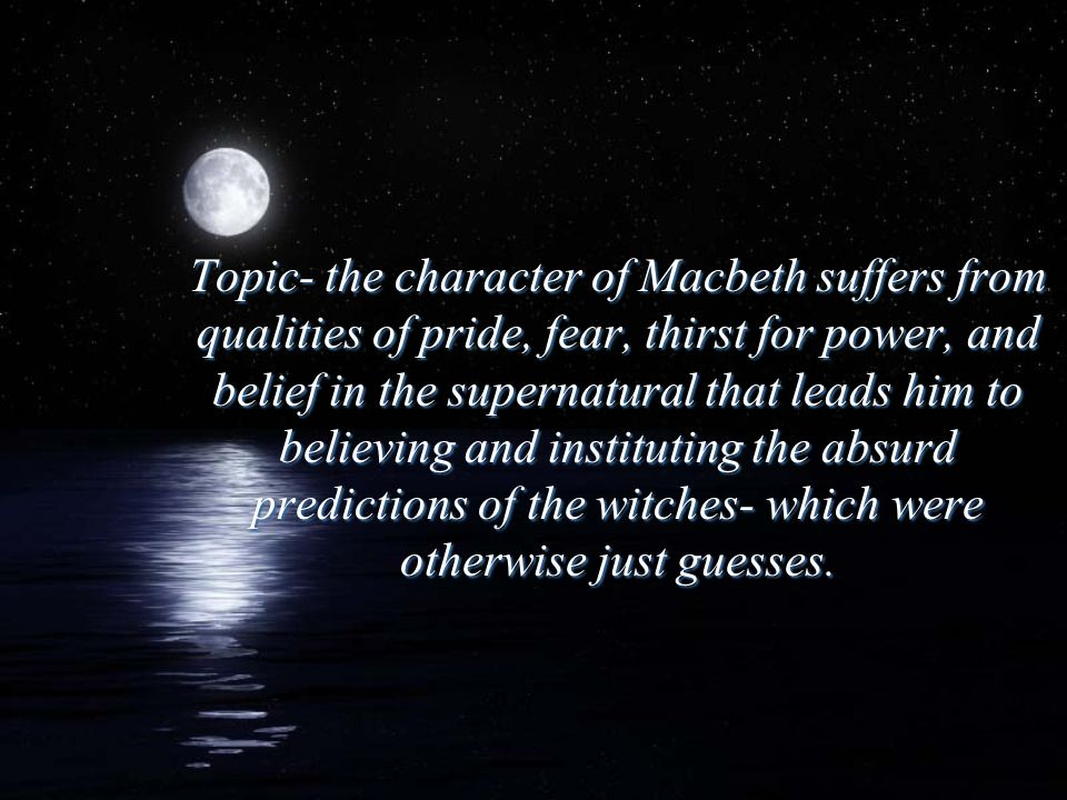 Topic- the character of Macbeth suffers from qualities of pride, fear, thirst for power, and belief in the supernatural that leads him to believing and instituting the absurd predictions of the witches- which were otherwise just guesses.