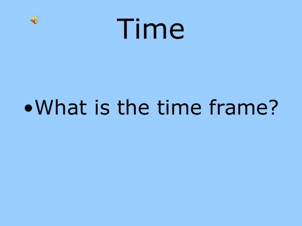 Time What is the time frame