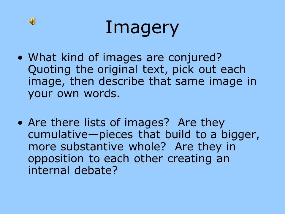 Imagery What kind of images are conjured Quoting the original text, pick out each image, then describe that same image in your own words.