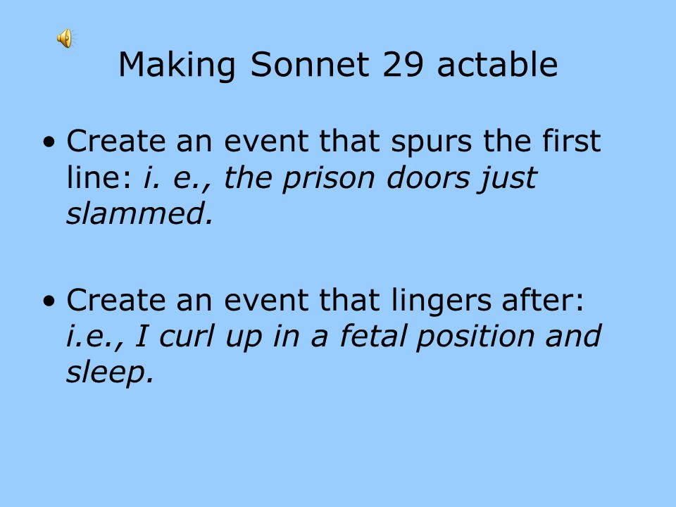 Making Sonnet 29 actable Create an event that spurs the first line: i. e., the prison doors just slammed.