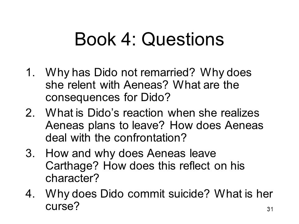 Book 4: Questions Why has Dido not remarried Why does she relent with Aeneas What are the consequences for Dido