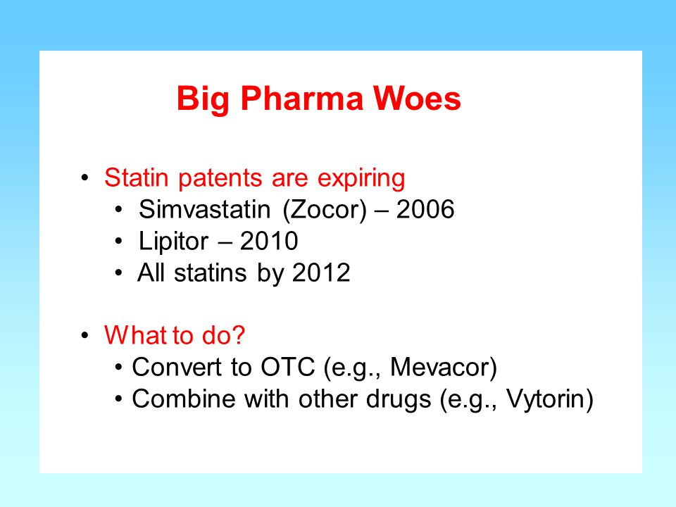 Big Pharma Woes Statin patents are expiring Simvastatin (Zocor) – 2006