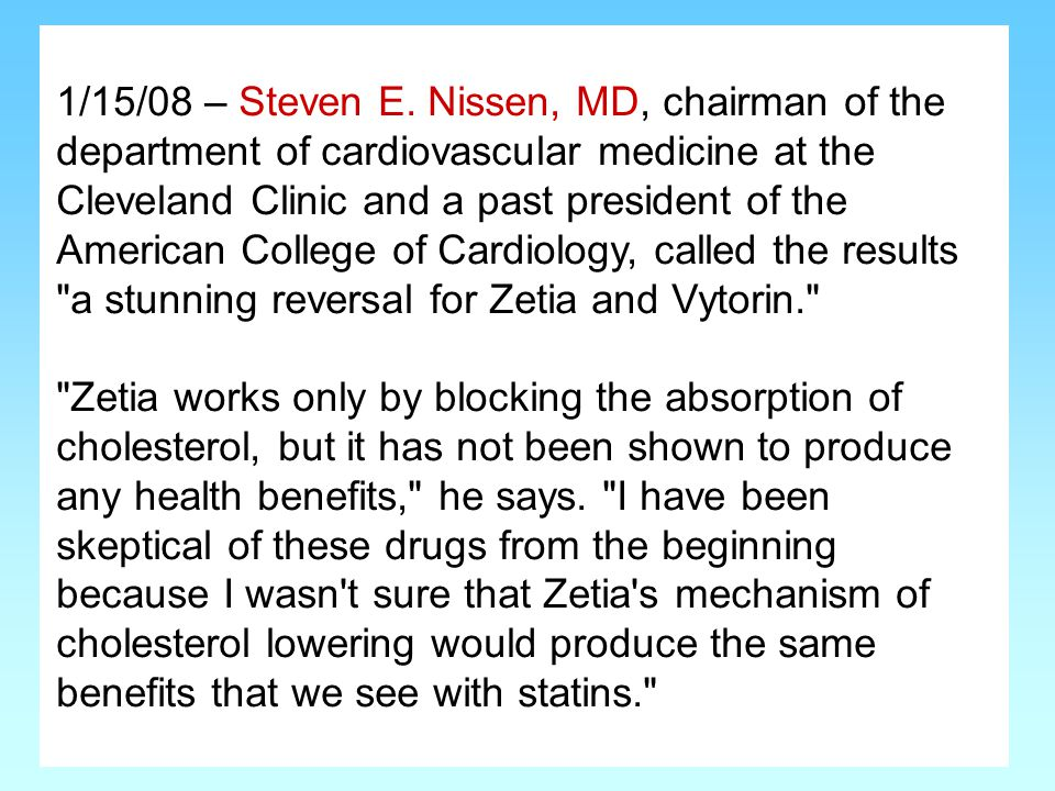 1/15/08 – Steven E. Nissen, MD, chairman of the department of cardiovascular medicine at the Cleveland Clinic and a past president of the American College of Cardiology, called the results a stunning reversal for Zetia and Vytorin.