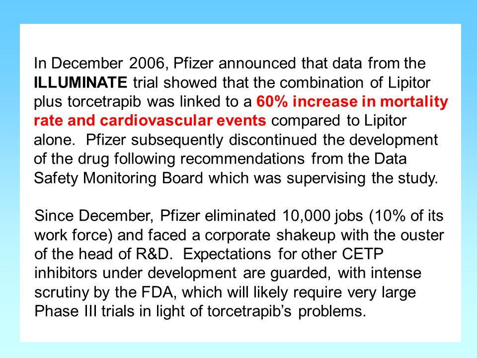 In December 2006, Pfizer announced that data from the ILLUMINATE trial showed that the combination of Lipitor plus torcetrapib was linked to a 60% increase in mortality rate and cardiovascular events compared to Lipitor alone. Pfizer subsequently discontinued the development of the drug following recommendations from the Data Safety Monitoring Board which was supervising the study.