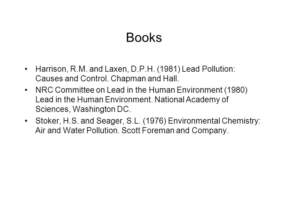 Books Harrison, R.M. and Laxen, D.P.H. (1981) Lead Pollution: Causes and Control. Chapman and Hall.