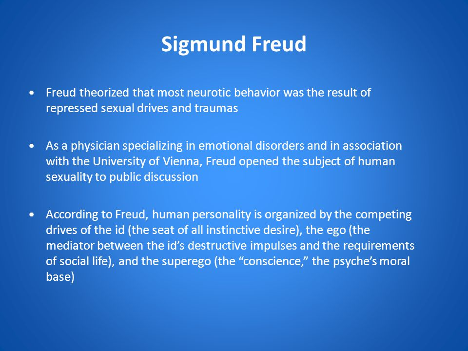 Sigmund Freud Freud theorized that most neurotic behavior was the result of repressed sexual drives and traumas.