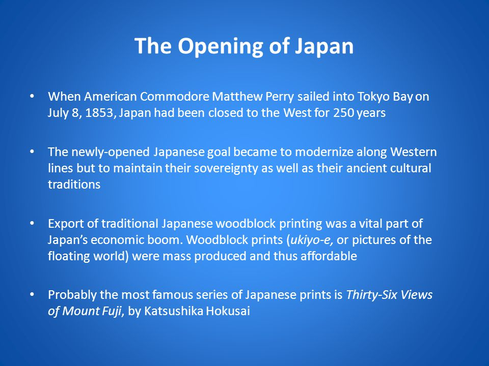 The Opening of Japan When American Commodore Matthew Perry sailed into Tokyo Bay on July 8, 1853, Japan had been closed to the West for 250 years.