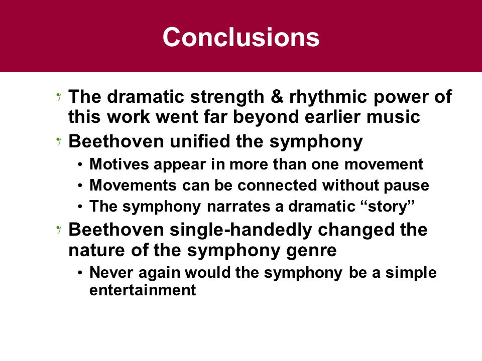 Conclusions The dramatic strength & rhythmic power of this work went far beyond earlier music. Beethoven unified the symphony.