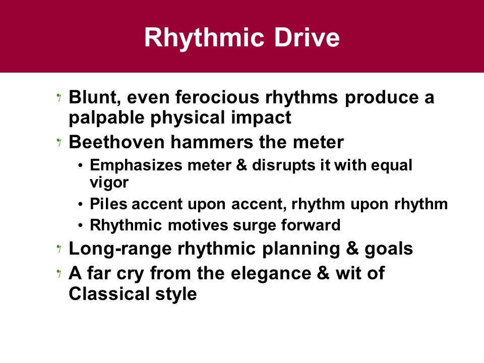 Rhythmic Drive Blunt, even ferocious rhythms produce a palpable physical impact. Beethoven hammers the meter.