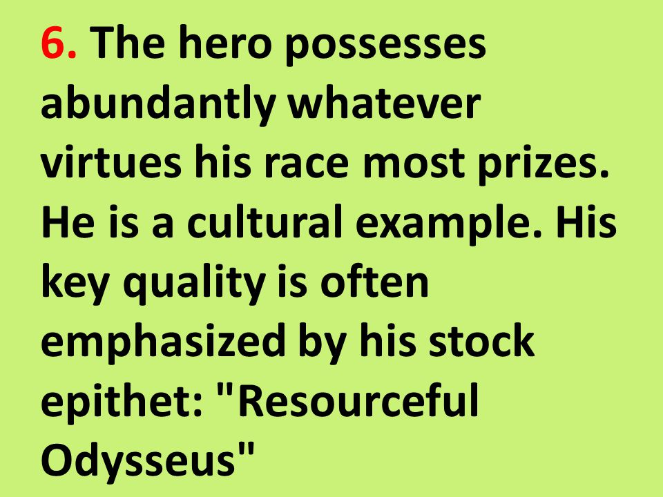 6. The hero possesses abundantly whatever virtues his race most prizes