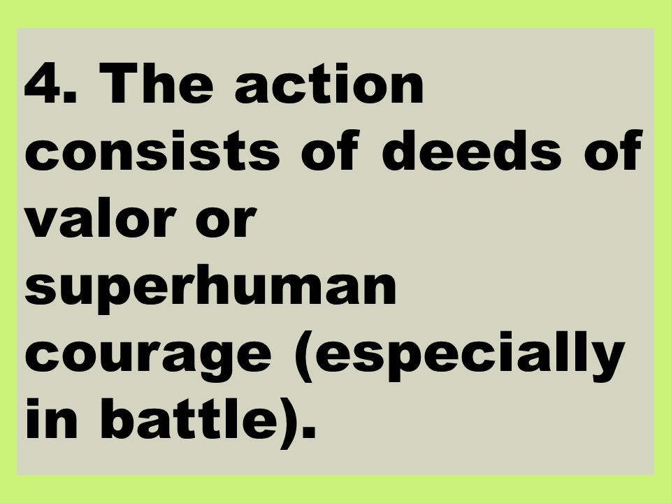 4. The action consists of deeds of valor or superhuman courage (especially in battle).