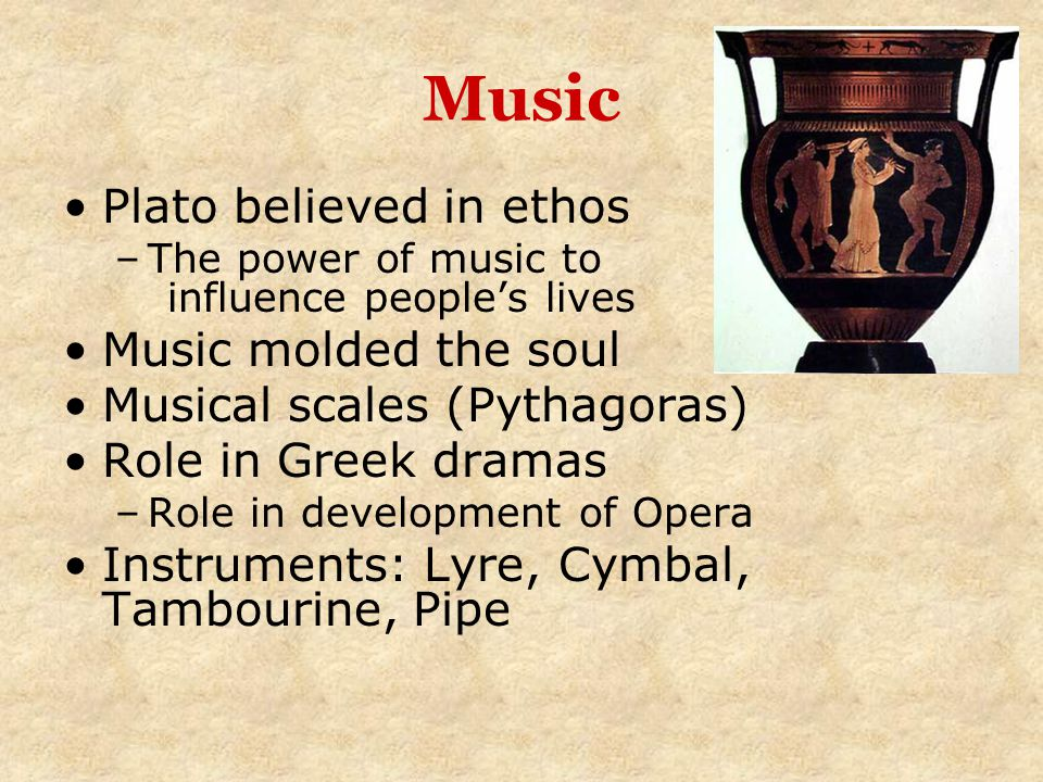 Music Plato believed in ethos Music molded the soul