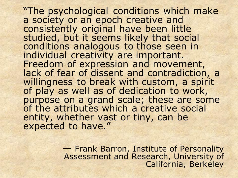 The psychological conditions which make a society or an epoch creative and consistently original have been little studied, but it seems likely that social conditions analogous to those seen in individual creativity are important. Freedom of expression and movement, lack of fear of dissent and contradiction, a willingness to break with custom, a spirit of play as well as of dedication to work, purpose on a grand scale; these are some of the attributes which a creative social entity, whether vast or tiny, can be expected to have.