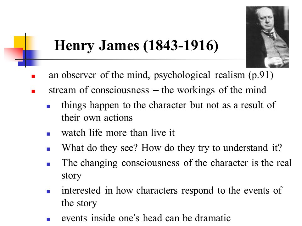 Henry James (1843-1916) an observer of the mind, psychological realism (p.91) stream of consciousness – the workings of the mind.