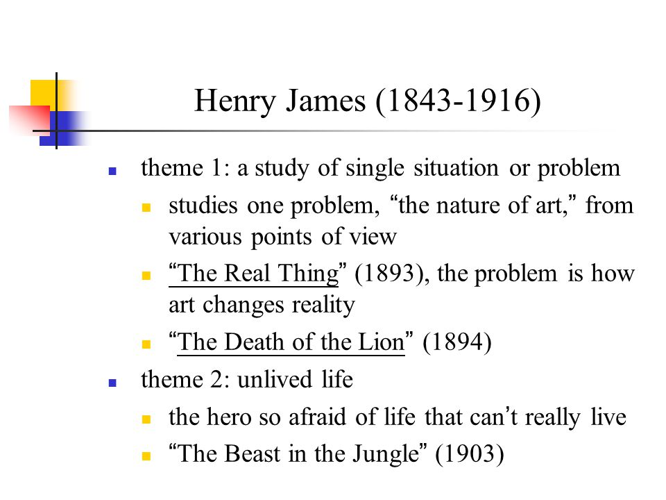Henry James (1843-1916) theme 1: a study of single situation or problem. studies one problem, the nature of art, from various points of view.