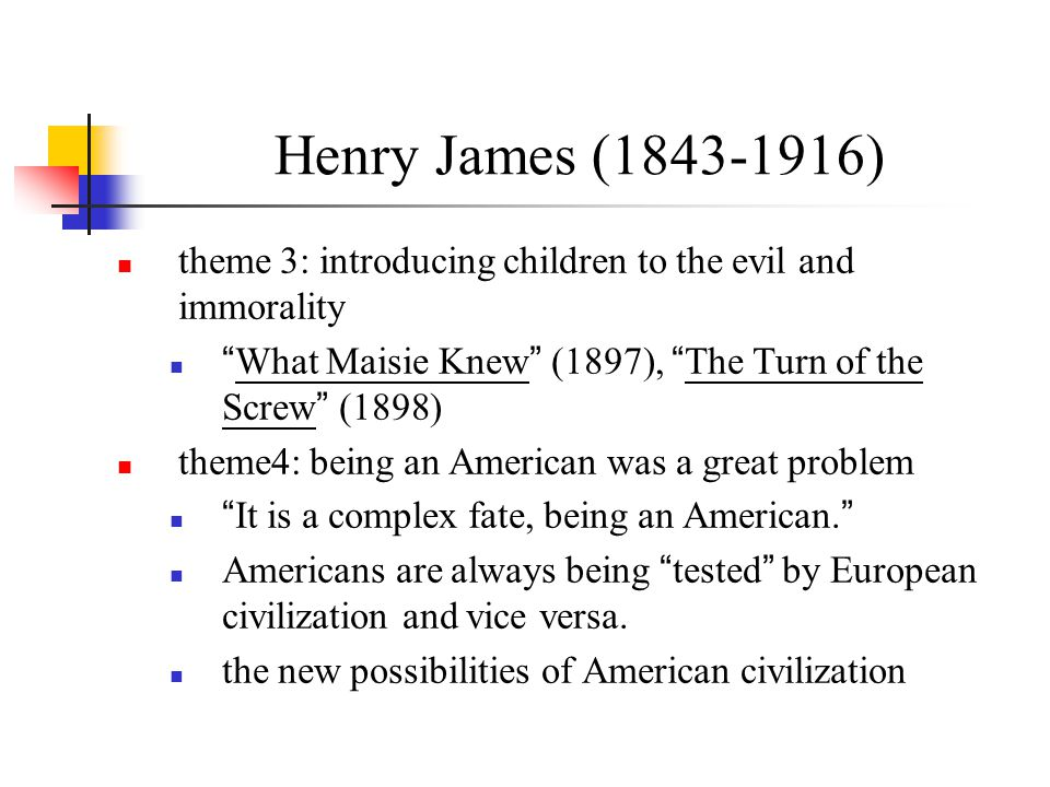 Henry James (1843-1916) theme 3: introducing children to the evil and immorality. What Maisie Knew (1897), The Turn of the Screw (1898)