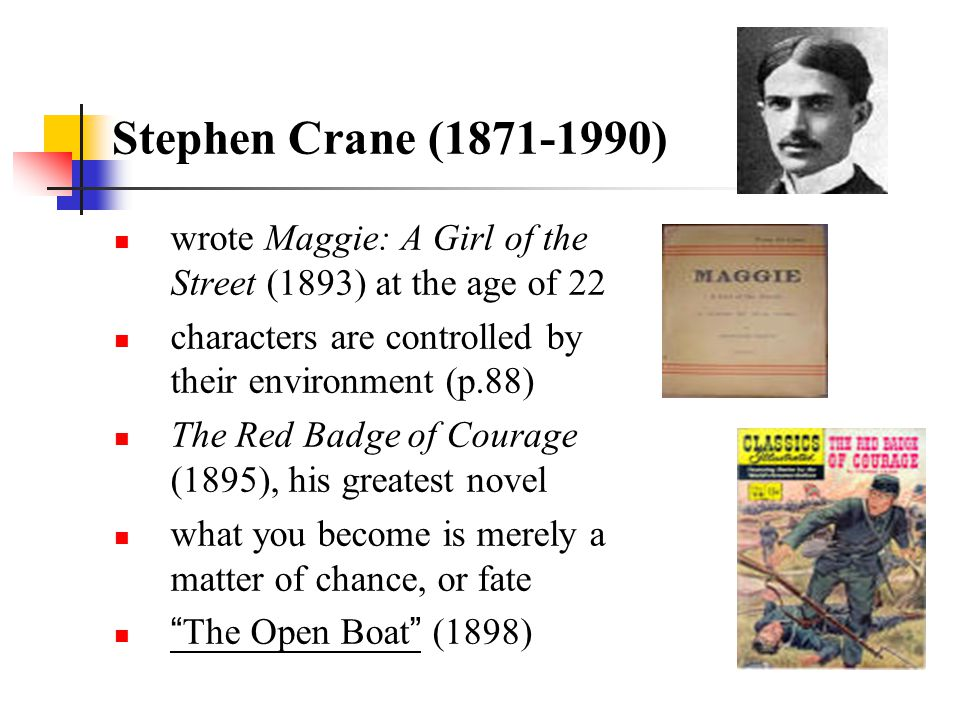 Stephen Crane (1871-1990) wrote Maggie: A Girl of the Street (1893) at the age of 22. characters are controlled by their environment (p.88)