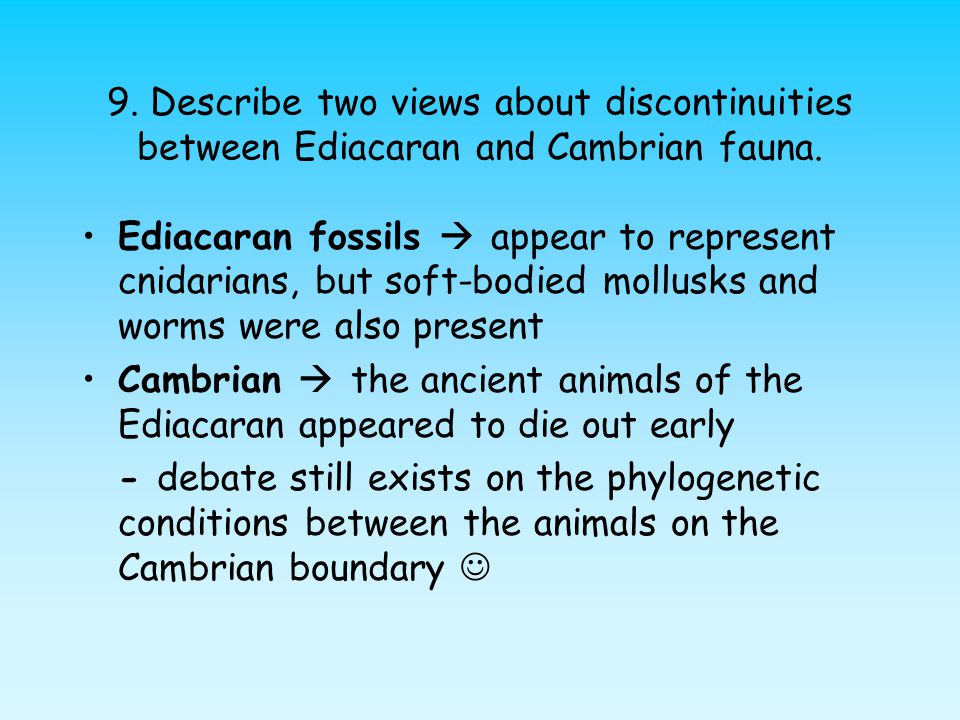 9. Describe two views about discontinuities between Ediacaran and Cambrian fauna.