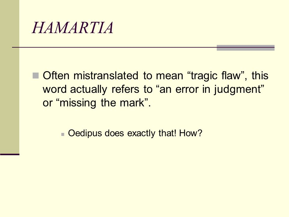HAMARTIA Often mistranslated to mean tragic flaw , this word actually refers to an error in judgment or missing the mark .