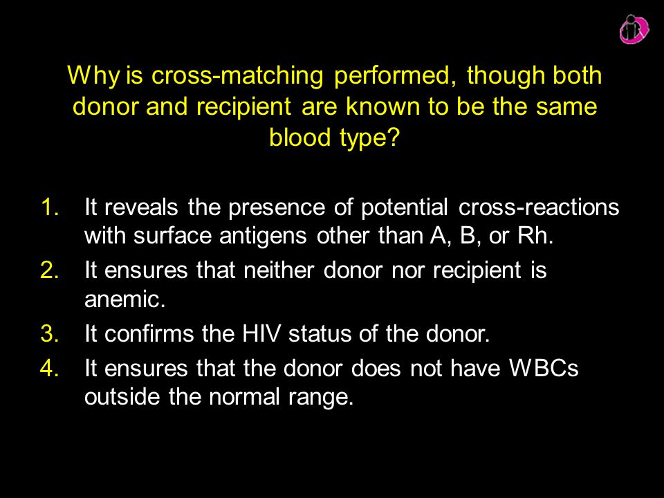 Why is cross-matching performed, though both donor and recipient are known to be the same blood type