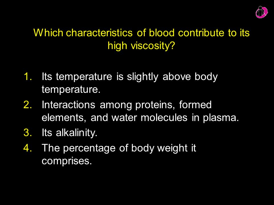 Which characteristics of blood contribute to its high viscosity