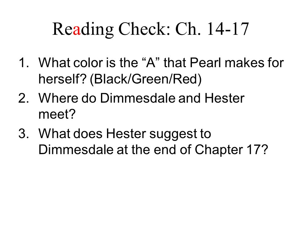 Reading Check: Ch. 14-17 What color is the A that Pearl makes for herself (Black/Green/Red) Where do Dimmesdale and Hester meet