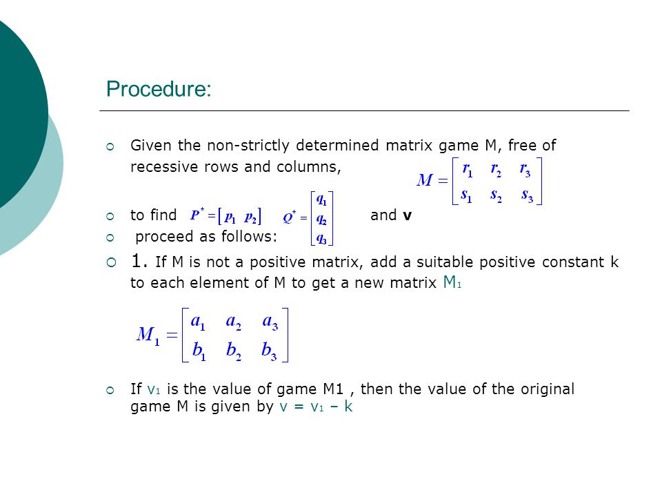 Procedure: Given the non-strictly determined matrix game M, free of recessive rows and columns, to find and v.